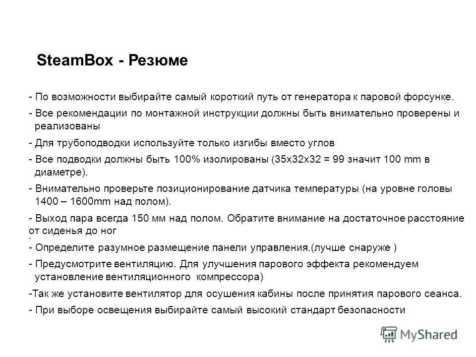 SteamBox - Резюме - По возможности выбирайте самый короткий путь от генератора к паровой форсунке. - Все рекомендации по монтажной инструкции должны быть внимательно проверены и реализованы - Для трубоподводки используйте только изгибы вместо углов -