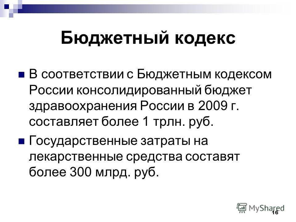 16 Бюджетный кодекс В соответствии с Бюджетным кодексом России консолидированный бюджет здравоохранения России в 2009 г. составляет более 1 трлн. руб. Государственные затраты на лекарственные средства составят более 300 млрд. руб.