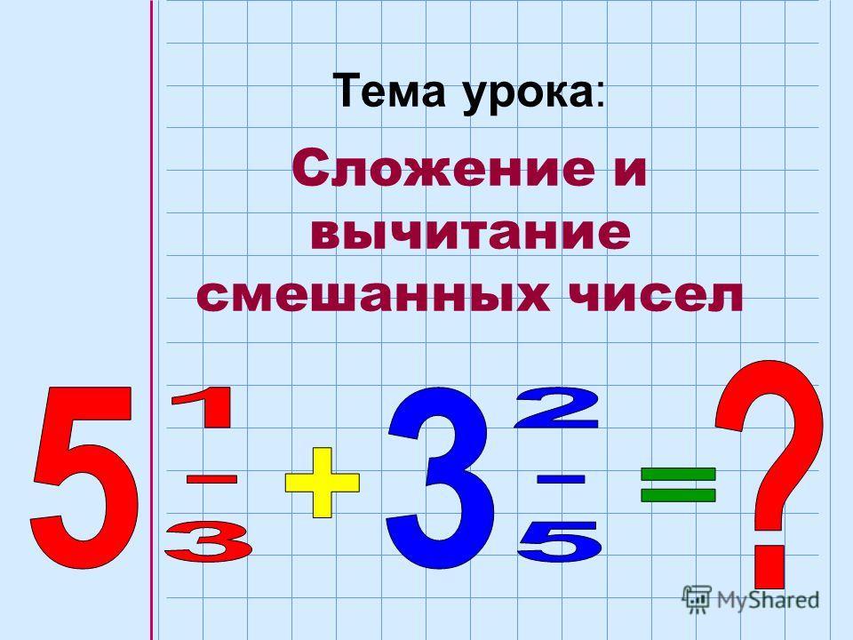 Тема урока: Сложение и вычитание смешанных чисел