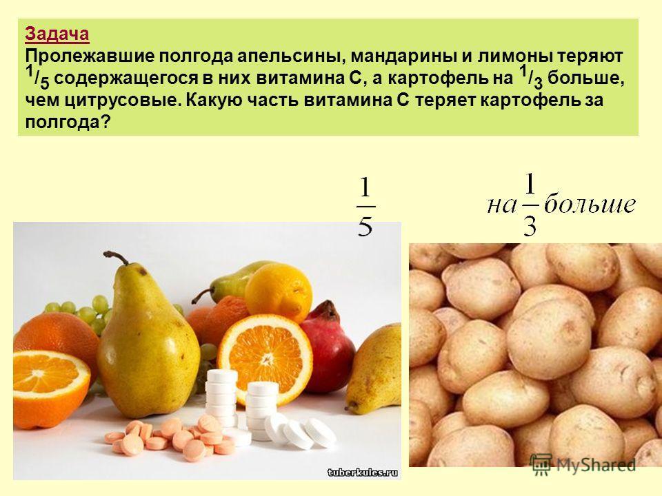 Задача Пролежавшие полгода апельсины, мандарины и лимоны теряют 1 / 5 содержащегося в них витамина С, а картофель на 1 / 3 больше, чем цитрусовые. Какую часть витамина С теряет картофель за полгода?