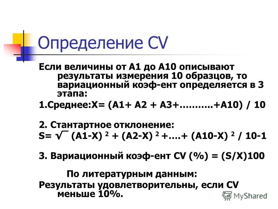 Определение СV Если величины от А1 до А10 описывают результаты измерения 10 образцов, то вариационный коэф-ент определяется в 3 этапа: 1.Среднее:X= (A1+ A2 + A3+………..+A10) / 10 2. Стантартное отклонение: S= ¯ (A1-X) 2 + (A2-X) 2 +….+ (A10-X) 2 / 10-1