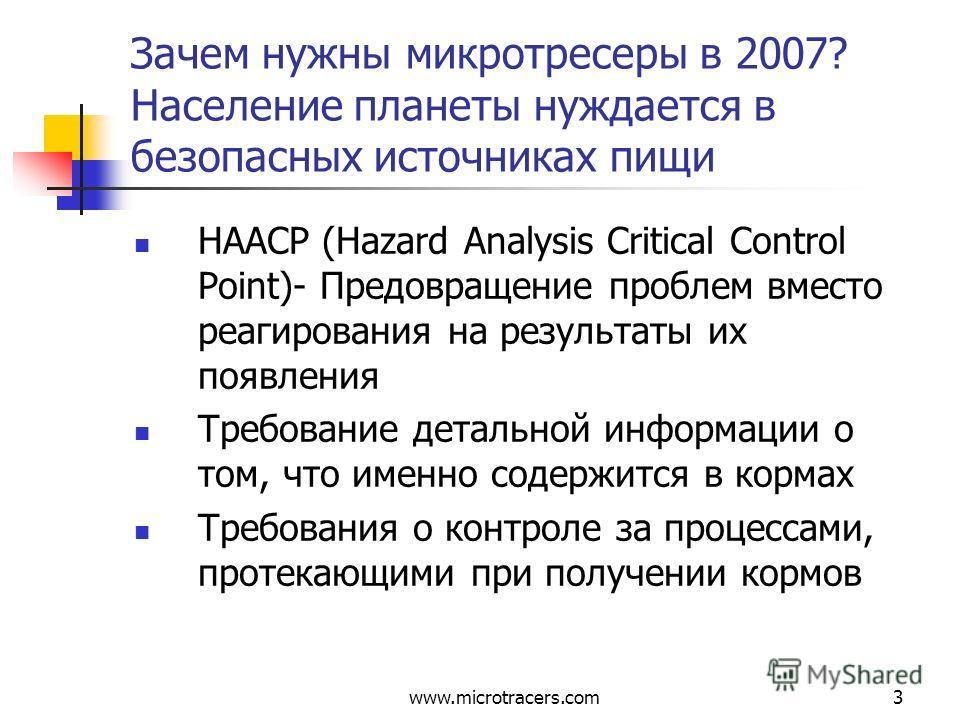 www.microtracers.com3 Зачем нужны микротресеры в 2007? Население планеты нуждается в безопасных источниках пищи HAACP (Hazard Analysis Critical Control Point)- Предовращение проблем вместо реагирования на результаты их появления Требование детальной