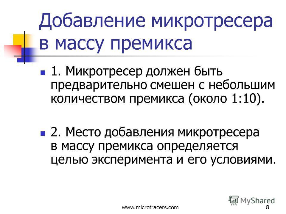 www.microtracers.com8 Добавление микротресера в массу премикса 1. Микротресер должен быть предварительно смешен с небольшим количеством премикса (около 1:10). 2. Место добавления микротресера в массу премикса определяется целью эксперимента и его усл