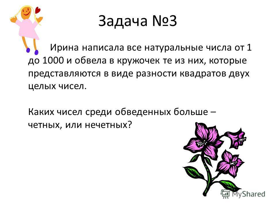 Задача 3 Ирина написала все натуральные числа от 1 до 1000 и обвела в кружочек те из них, которые представляются в виде разности квадратов двух целых чисел. Каких чисел среди обведенных больше – четных, или нечетных?
