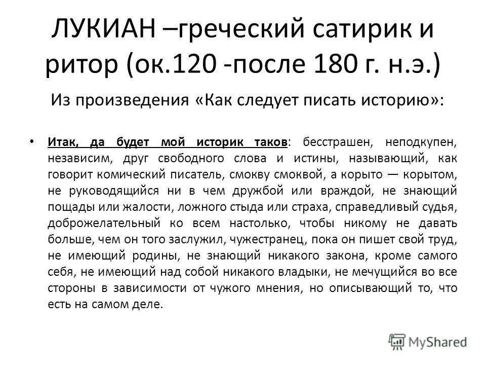 ЛУКИАН –греческий сатирик и ритор (ок.120 -после 180 г. н.э.) Из произведения «Как следует писать историю»: Итак, да будет мой историк таков: бесстрашен, неподкупен, независим, друг свободного слова и истины, называющий, как говорит комический писате