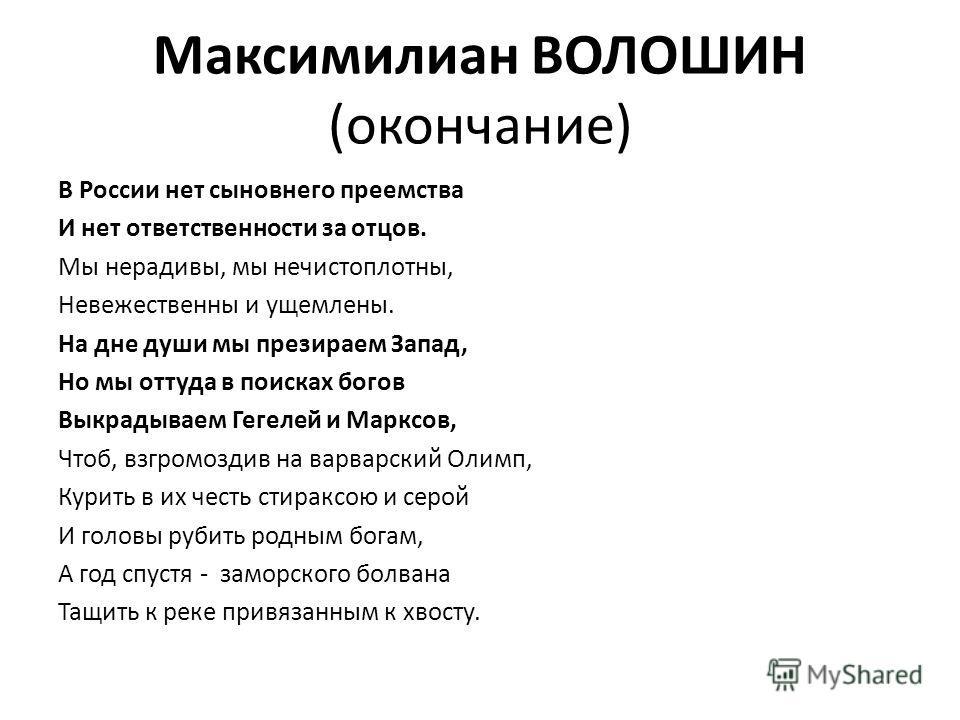 Максимилиан ВОЛОШИН (окончание) В России нет сыновнего преемства И нет ответственности за отцов. Мы нерадивы, мы нечистоплотны, Невежественны и ущемлены. На дне души мы презираем Запад, Но мы оттуда в поисках богов Выкрадываем Гегелей и Марксов, Чтоб