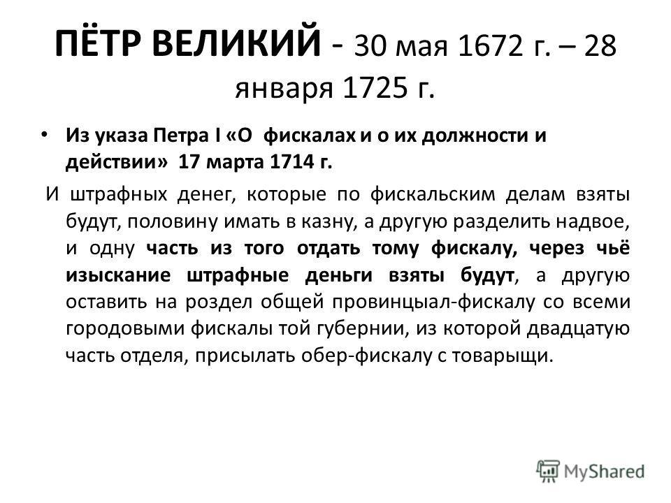 ПЁТР ВЕЛИКИЙ - 30 мая 1672 г. – 28 января 1725 г. Из указа Петра I «О фискалах и о их должности и действии» 17 марта 1714 г. И штрафных денег, которые по фискальским делам взяты будут, половину имать в казну, а другую разделить надвое, и одну часть и