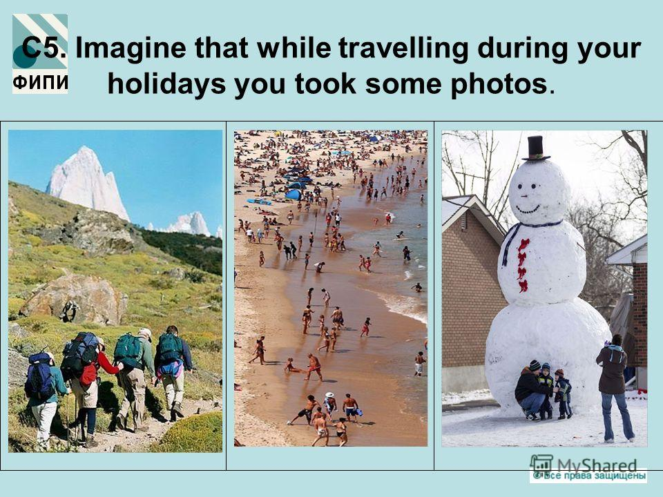 C5. Imagine that while travelling during your holidays you took some photos.