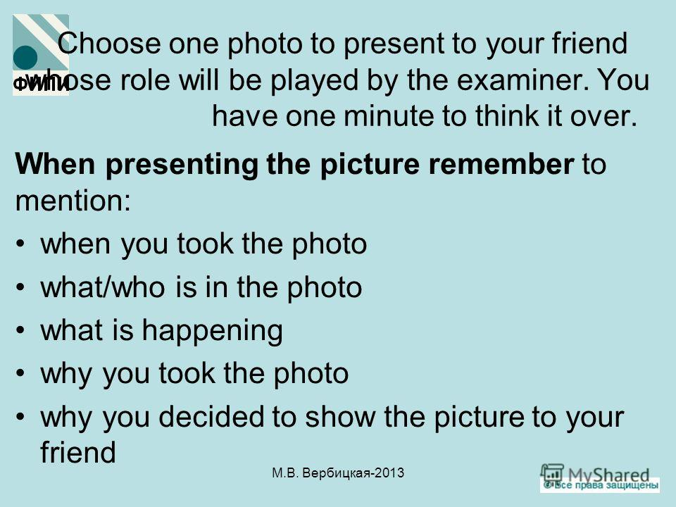 Choose one photo to present to your friend whose role will be played by the examiner. You have one minute to think it over. When presenting the picture remember to mention: when you took the photo what/who is in the photo what is happening why you to