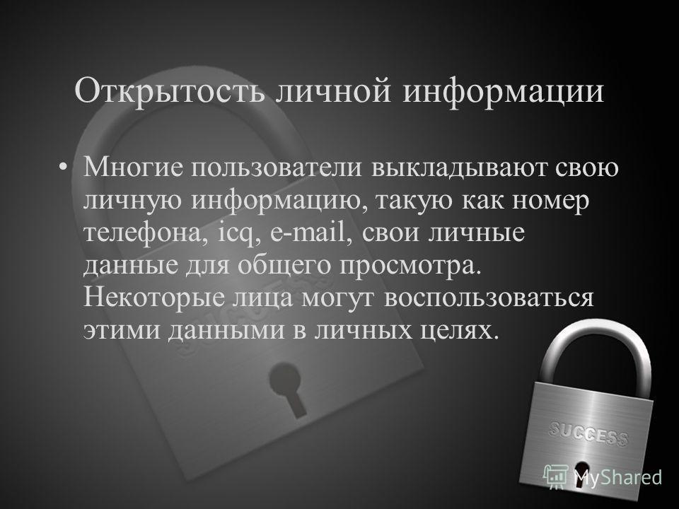 Открытость личной информации Многие пользователи выкладывают свою личную информацию, такую как номер телефона, icq, e-mail, свои личные данные для общего просмотра. Некоторые лица могут воспользоваться этими данными в личных целях.