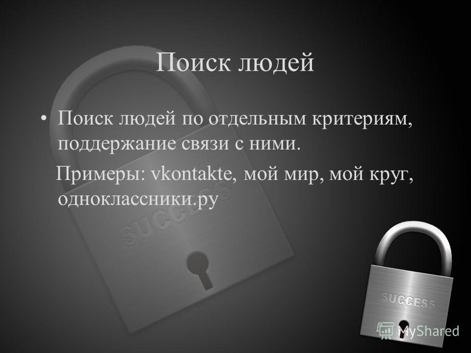 Поиск людей Поиск людей по отдельным критериям, поддержание связи с ними. Примеры: vkontakte, мой мир, мой круг, одноклассники.ру