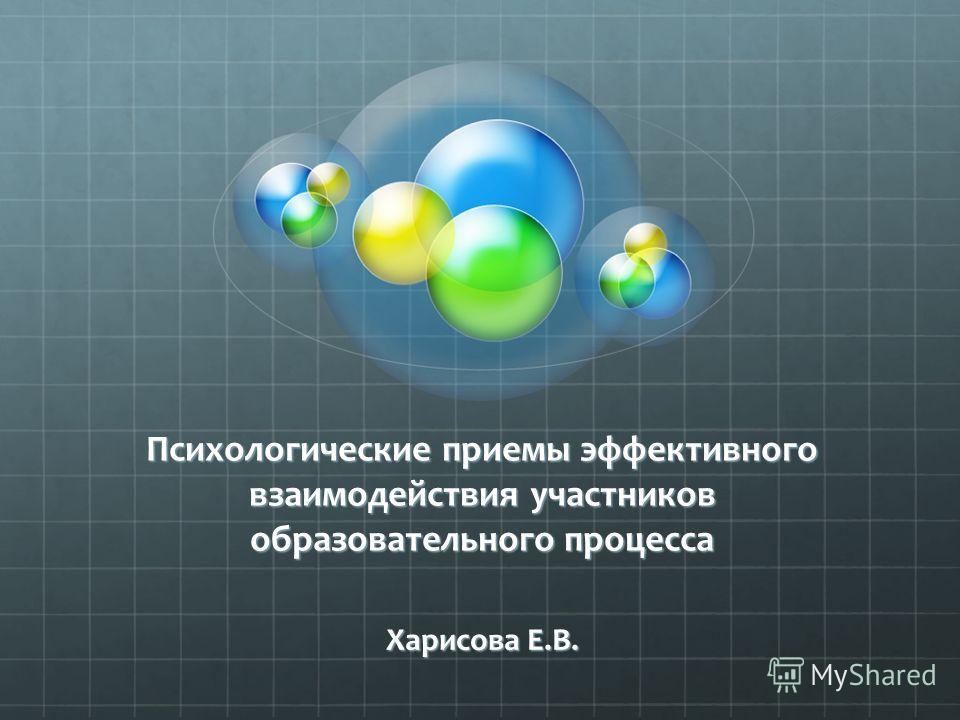 Психологические приемы эффективного взаимодействия участников образовательного процесса Харисова Е.В.