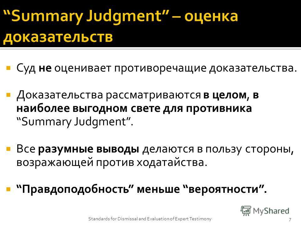 Суд не оценивает противоречащие доказательства. Доказательства рассматриваются в целом, в наиболее выгодном свете для противника Summary Judgment. Все разумные выводы делаются в пользу стороны, возражающей против ходатайства. Правдоподобность меньше