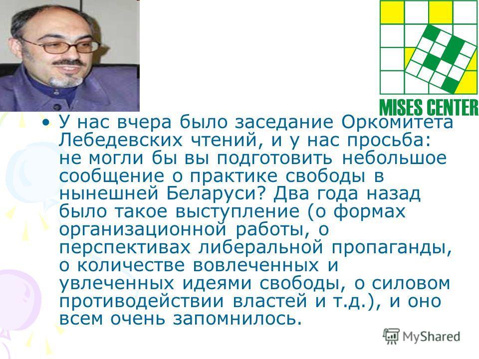 У нас вчера было заседание Оркомитета Лебедевских чтений, и у нас просьба: не могли бы вы подготовить небольшое сообщение о практике свободы в нынешней Беларуси? Два года назад было такое выступление (о формах организационной работы, о перспективах л