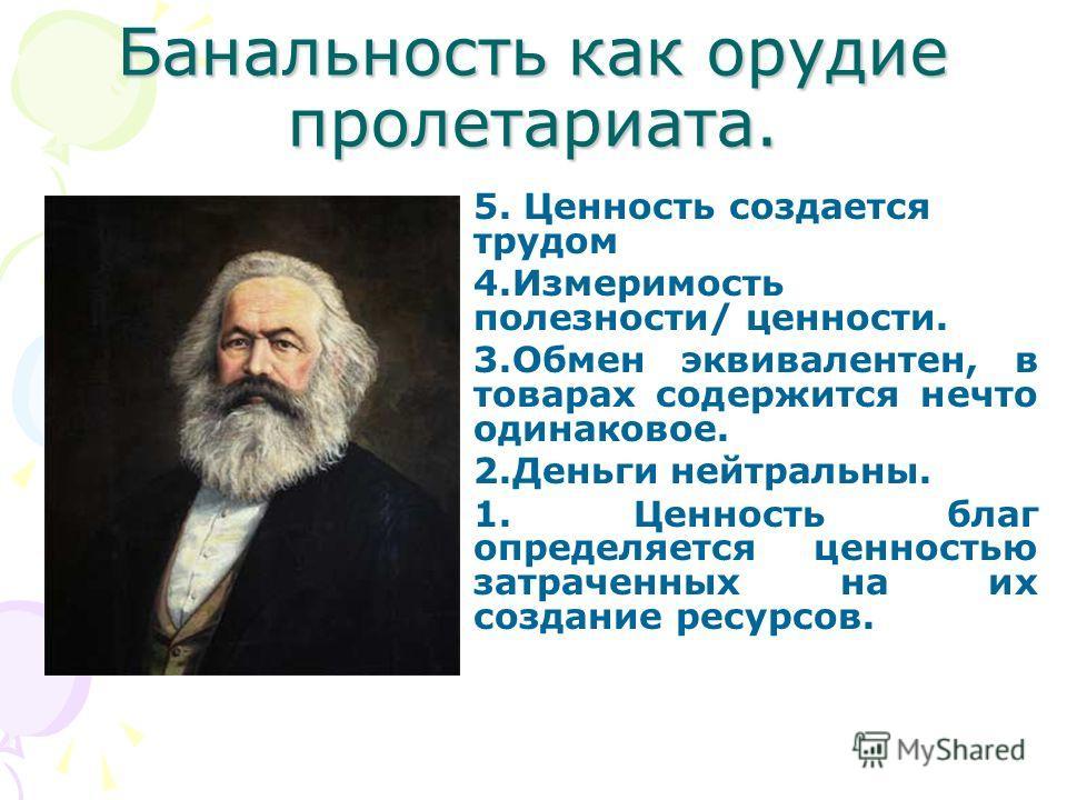 Банальность как орудие пролетариата. 5. Ценность создается трудом 4.Измеримость полезности/ ценности. 3.Обмен эквивалентен, в товарах содержится нечто одинаковое. 2.Деньги нейтральны. 1. Ценность благ определяется ценностью затраченных на их создание