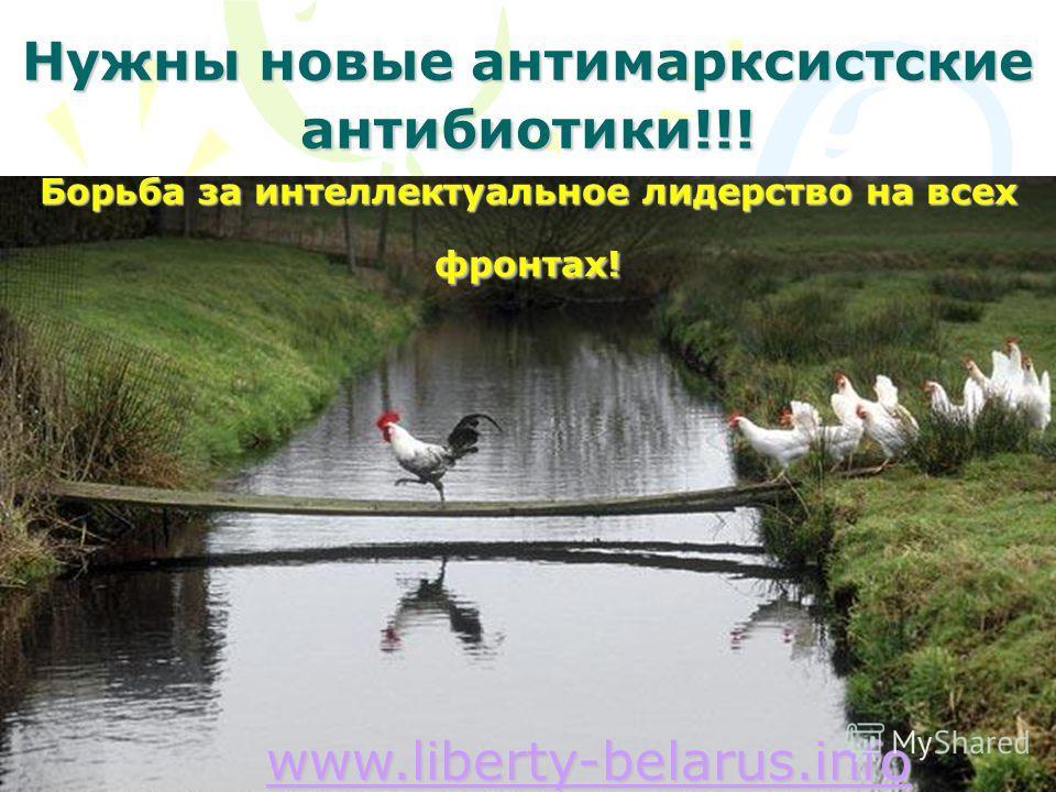 Нужны новые антимарксистские антибиотики!!! Борьба за интеллектуальное лидерство на всех фронтах! www.liberty-belarus.info