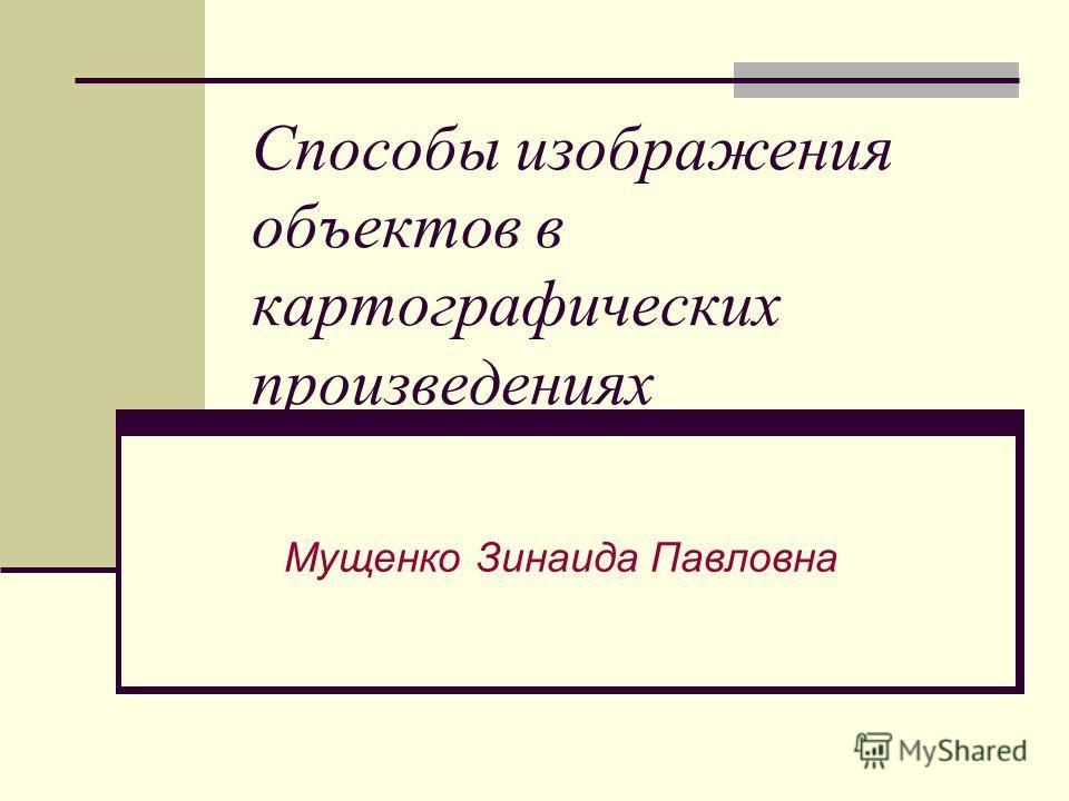Способы изображения объектов в картографических произведениях Мущенко Зинаида Павловна
