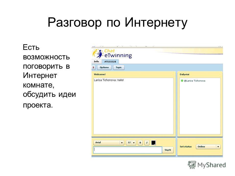Разговор по Интернету Есть возможность поговорить в Интернет комнате, обсудить идеи проекта.