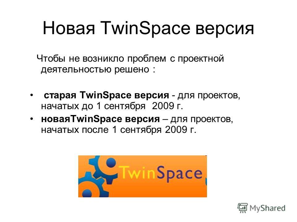 Новая TwinSpace версия Чтобы не возникло проблем с проектной деятельностью решено : старая TwinSpace версия - для проектов, начатых до 1 сентября 2009 г. новаяTwinSpace версия – для проектов, начатых после 1 сентября 2009 г.