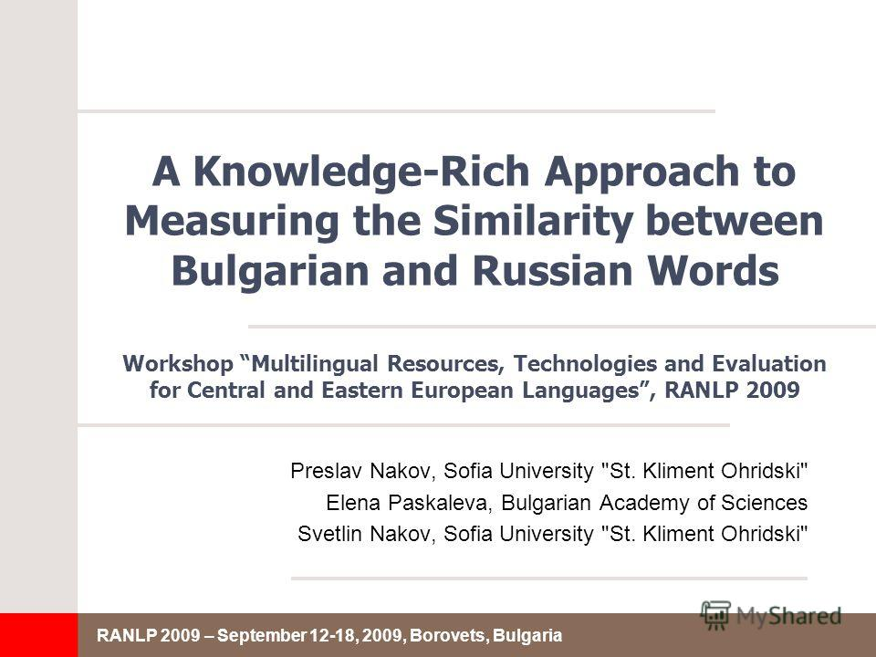 RANLP 2009 – September 12-18, 2009, Borovets, Bulgaria A Knowledge-Rich Approach to Measuring the Similarity between Bulgarian and Russian Words Preslav Nakov, Sofia University