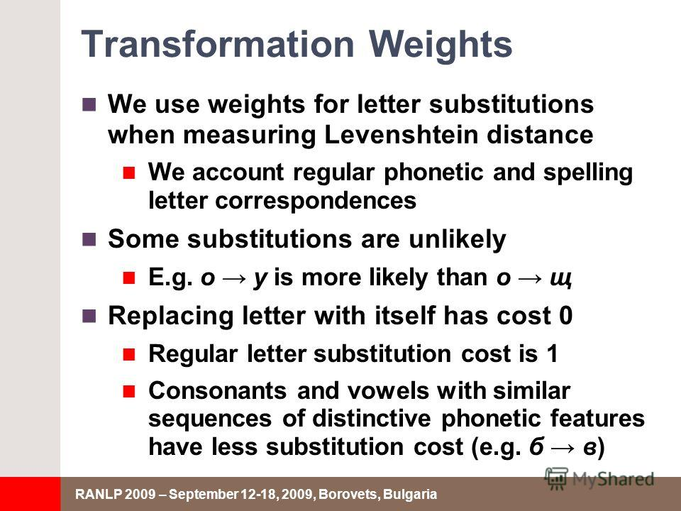 RANLP 2009 – September 12-18, 2009, Borovets, Bulgaria Transformation Weights We use weights for letter substitutions when measuring Levenshtein distance We account regular phonetic and spelling letter correspondences Some substitutions are unlikely