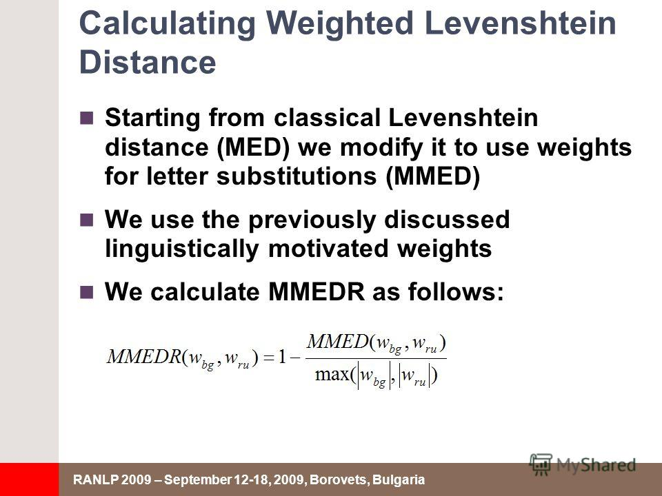 RANLP 2009 – September 12-18, 2009, Borovets, Bulgaria Calculating Weighted Levenshtein Distance Starting from classical Levenshtein distance (MED) we modify it to use weights for letter substitutions (MMED) We use the previously discussed linguistic
