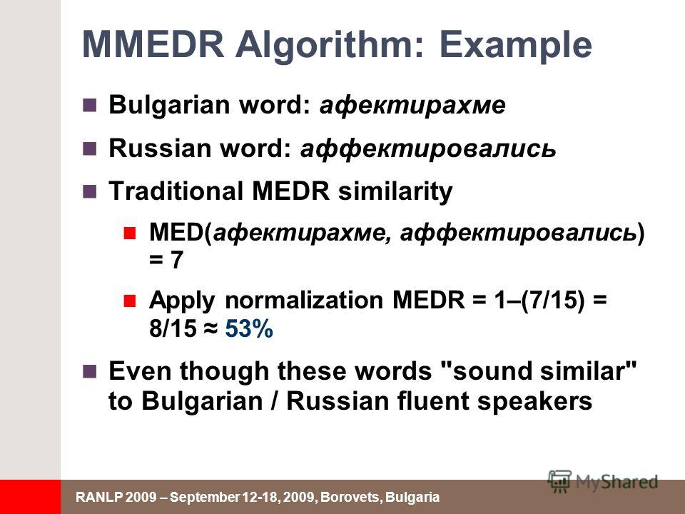 RANLP 2009 – September 12-18, 2009, Borovets, Bulgaria MMEDR Algorithm: Example Bulgarian word: афектирахме Russian word: аффектировались Traditional MEDR similarity MED(афектирахме, аффектировались) = 7 Apply normalization MEDR = 1–(7/15) = 8/15 53%