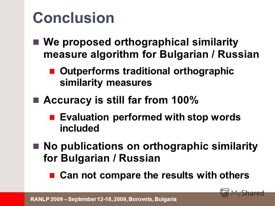 RANLP 2009 – September 12-18, 2009, Borovets, Bulgaria Conclusion We proposed orthographical similarity measure algorithm for Bulgarian / Russian Outperforms traditional orthographic similarity measures Accuracy is still far from 100% Evaluation perf