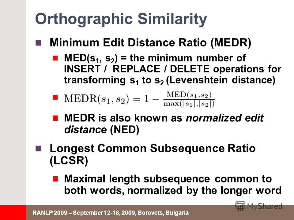 RANLP 2009 – September 12-18, 2009, Borovets, Bulgaria Orthographic Similarity Minimum Edit Distance Ratio (MEDR) MED(s 1, s 2 ) = the minimum number of INSERT / REPLACE / DELETE operations for transforming s 1 to s 2 (Levenshtein distance) MEDR is a