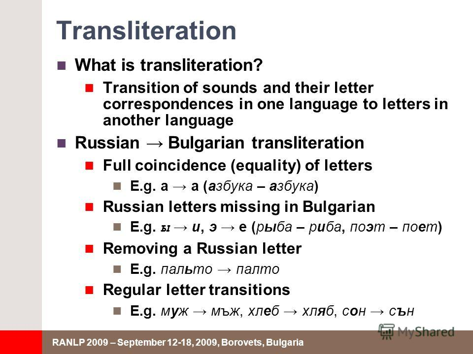 RANLP 2009 – September 12-18, 2009, Borovets, Bulgaria Transliteration What is transliteration? Transition of sounds and their letter correspondences in one language to letters in another language Russian Bulgarian transliteration Full coincidence (e