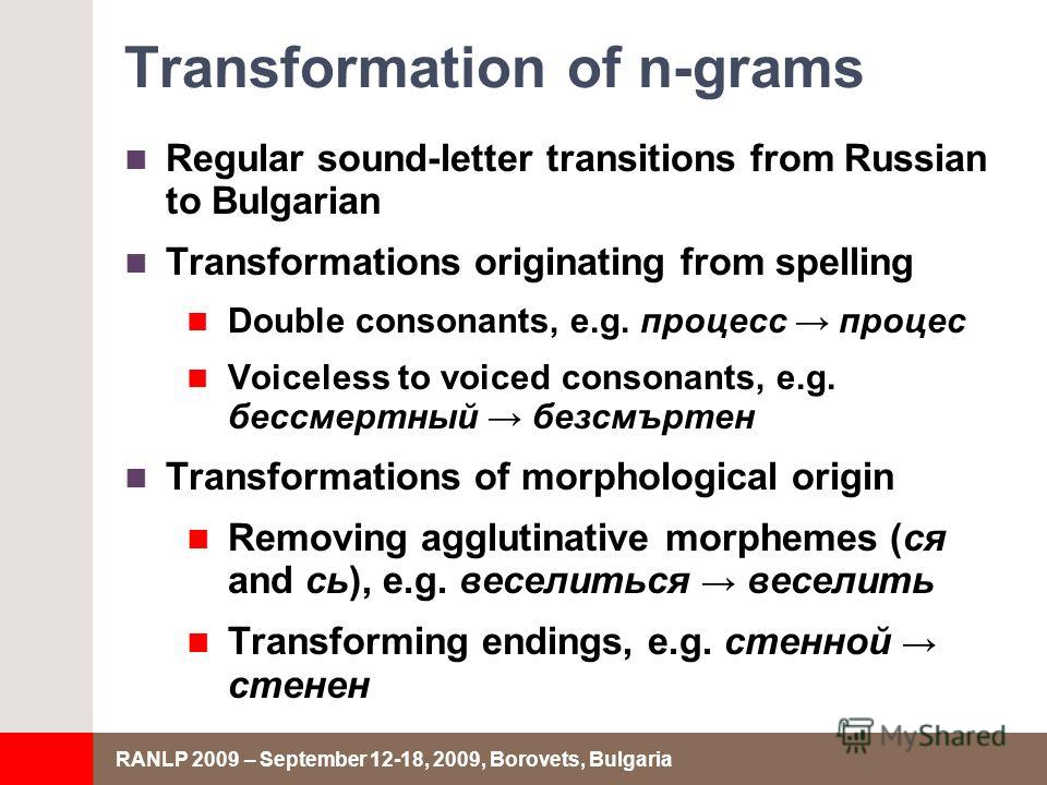 RANLP 2009 – September 12-18, 2009, Borovets, Bulgaria Transformation of n-grams Regular sound-letter transitions from Russian to Bulgarian Transformations originating from spelling Double consonants, e.g. процесс процес Voiceless to voiced consonant