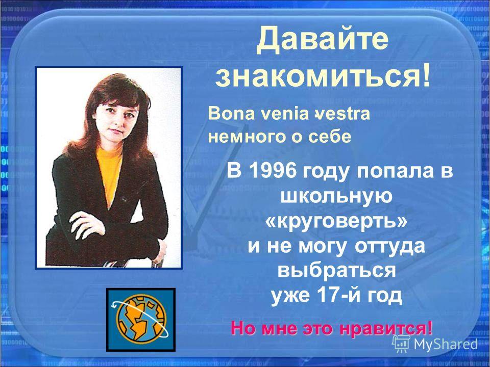 Давайте знакомиться!. Bona venia vestra немного о себе В 1996 году попала в школьную «круговерть» и не могу оттуда выбраться уже 17-й год Но мне это нравится!