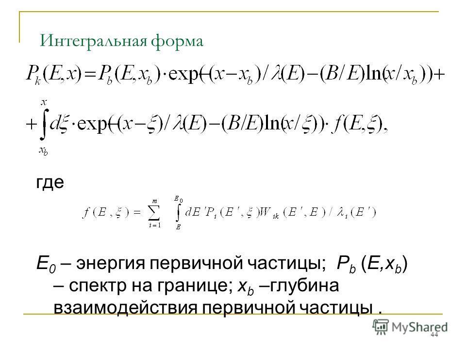 44 Интегральная форма где E 0 – энергия первичной частицы; P b (E,x b ) – спектр на границе; x b –глубина взаимодействия первичной частицы.