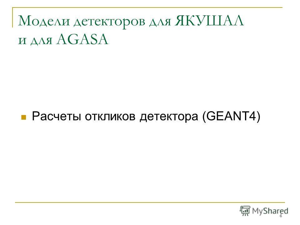 6 Модели детекторов для ЯКУШАЛ и для AGASA Расчеты откликов детектора (GEANT4)