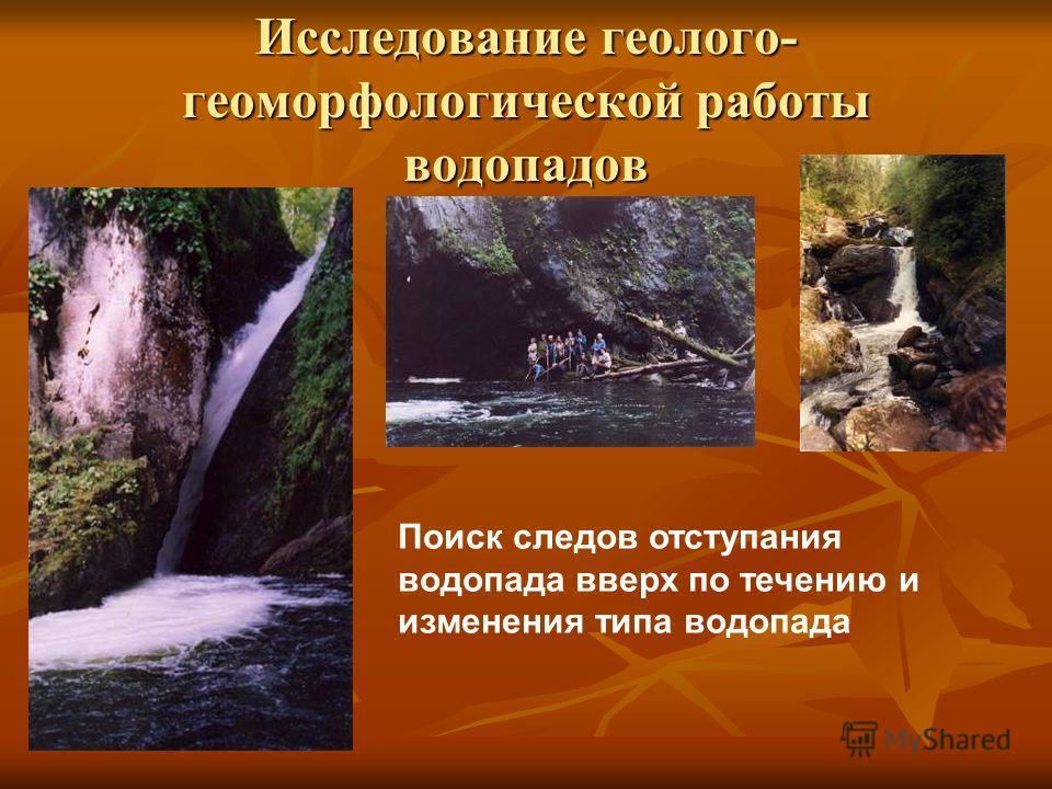 Исследование геолого- геоморфологической работы водопадов Поиск следов отступания водопада вверх по течению и изменения типа водопада
