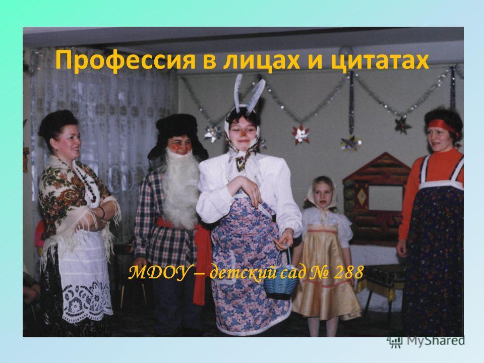 Профессия в лицах и цитатах МДОУ – детский сад 288