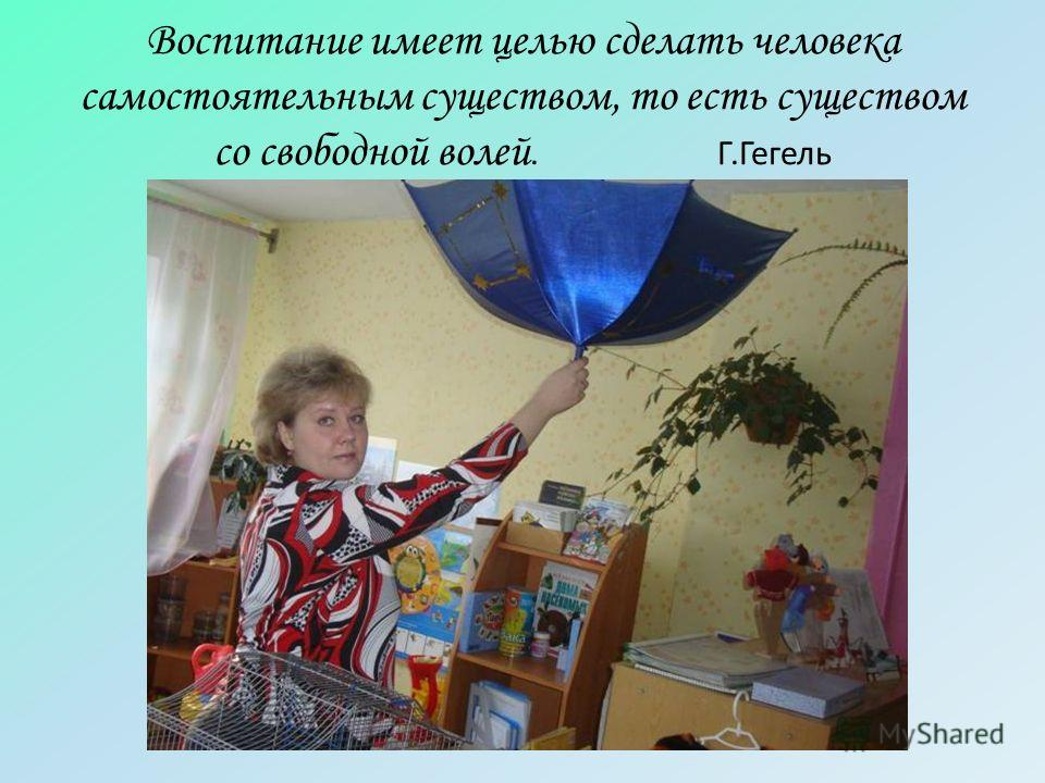Воспитание имеет целью сделать человека самостоятельным существом, то есть существом со свободной волей. Г.Гегель