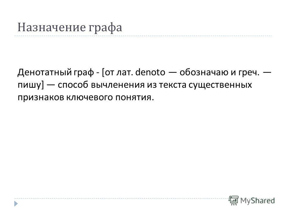 Назначение графа Денотатный граф - [ от лат. denoto обозначаю и греч. пишу ] способ вычленения из текста существенных признаков ключевого понятия.