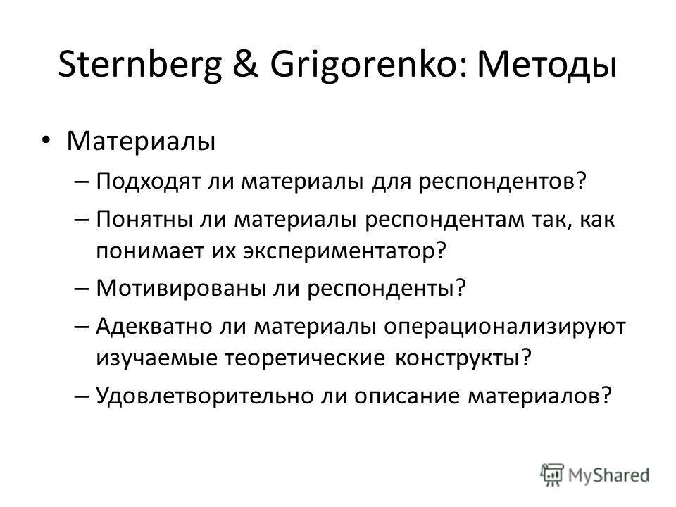 Sternberg & Grigorenko: Методы Материалы – Подходят ли материалы для респондентов? – Понятны ли материалы респондентам так, как понимает их экспериментатор? – Мотивированы ли респонденты? – Адекватно ли материалы операционализируют изучаемые теоретич