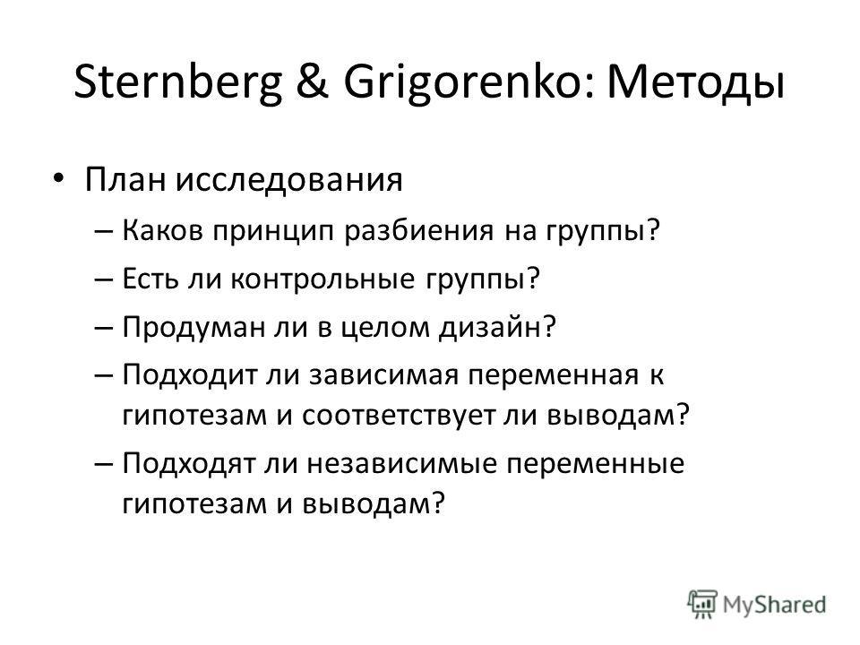 Sternberg & Grigorenko: Методы План исследования – Каков принцип разбиения на группы? – Есть ли контрольные группы? – Продуман ли в целом дизайн? – Подходит ли зависимая переменная к гипотезам и соответствует ли выводам? – Подходят ли независимые пер