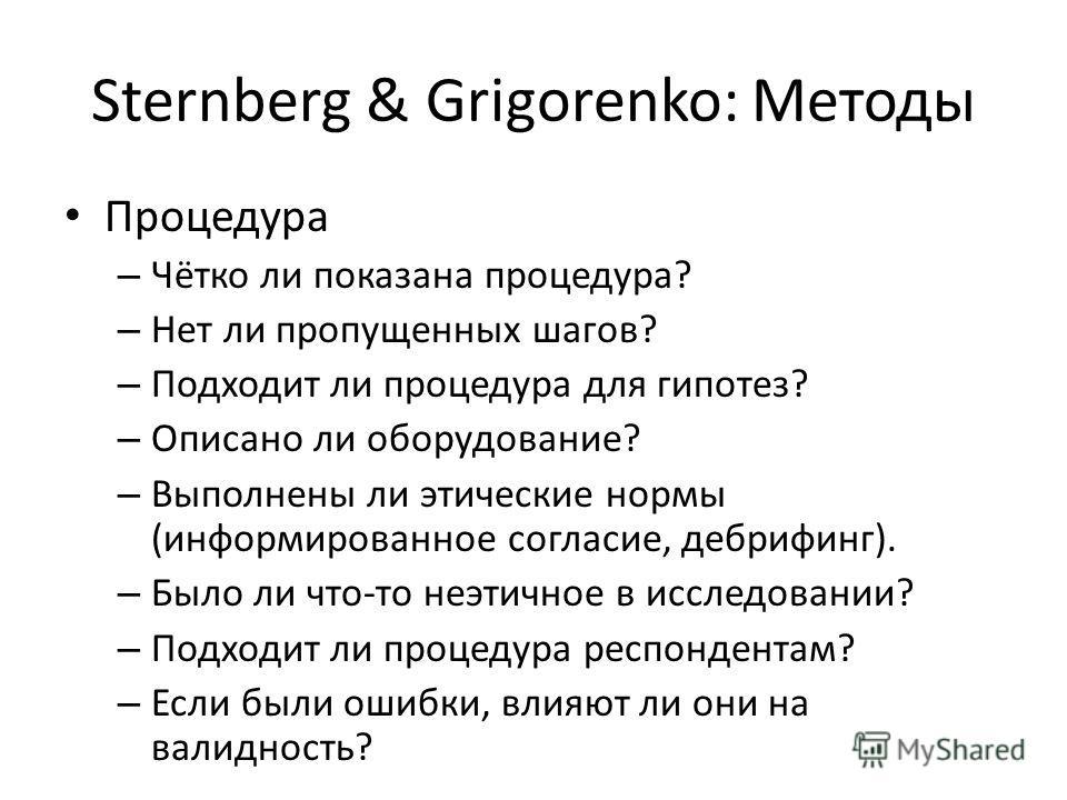 Sternberg & Grigorenko: Методы Процедура – Чётко ли показана процедура? – Нет ли пропущенных шагов? – Подходит ли процедура для гипотез? – Описано ли оборудование? – Выполнены ли этические нормы (информированное согласие, дебрифинг). – Было ли что-то