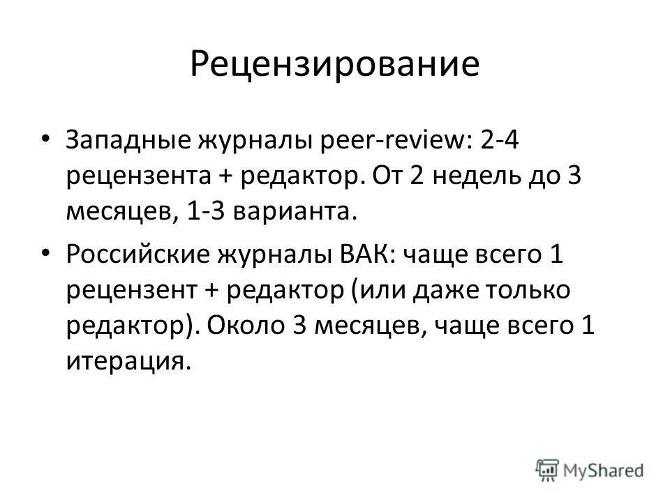 Рецензирование Западные журналы peer-review: 2-4 рецензента + редактор. От 2 недель до 3 месяцев, 1-3 варианта. Российские журналы ВАК: чаще всего 1 рецензент + редактор (или даже только редактор). Около 3 месяцев, чаще всего 1 итерация.