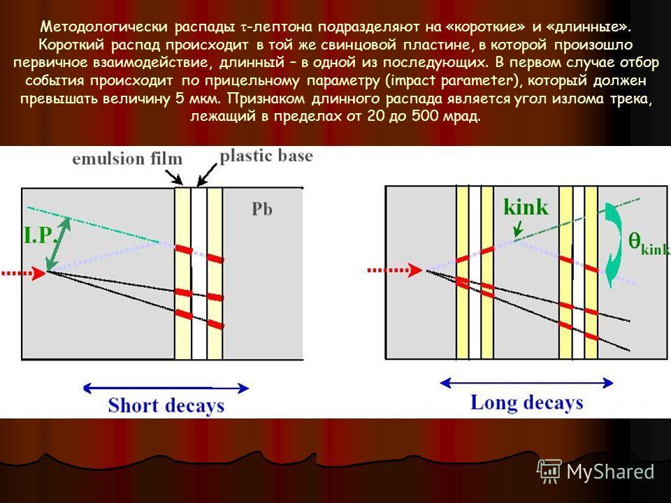 Методологически распады -лептона подразделяют на «короткие» и «длинные». Короткий распад происходит в той же свинцовой пластине, в которой произошло первичное взаимодействие, длинный – в одной из последующих. В первом случае отбор события происходит