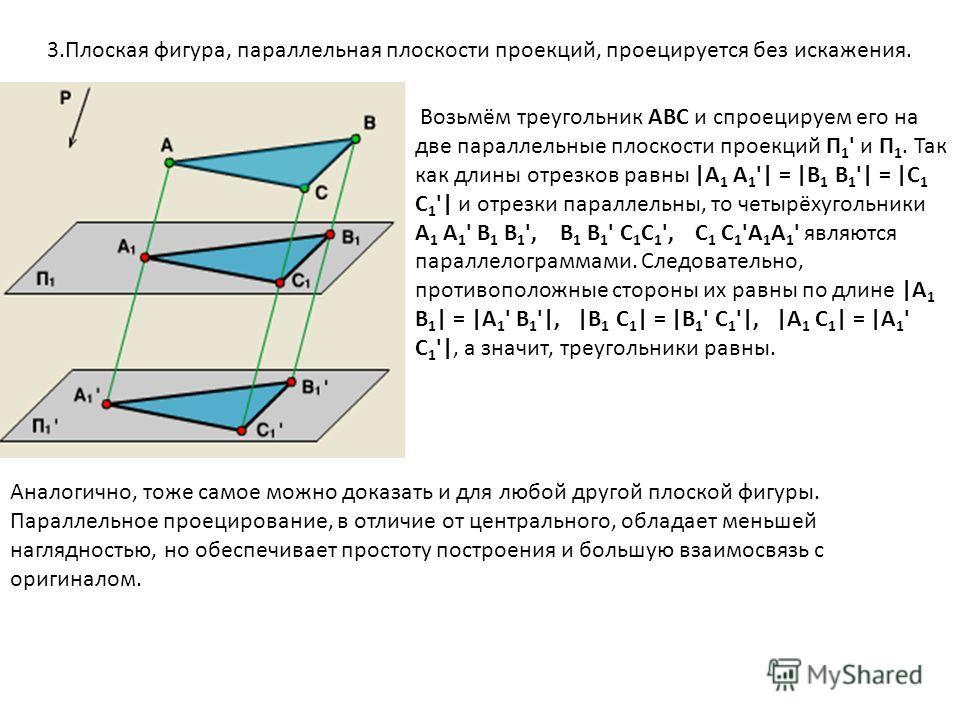 3.Плоская фигура, параллельная плоскости проекций, проецируется без искажения. Возьмём треугольник АВС и спроецируем его на две параллельные плоскости проекций П 1 ' и П 1. Так как длины отрезков равны |А 1 А 1 '| = |В 1 В 1 '| = |С 1 С 1 '| и отрезк