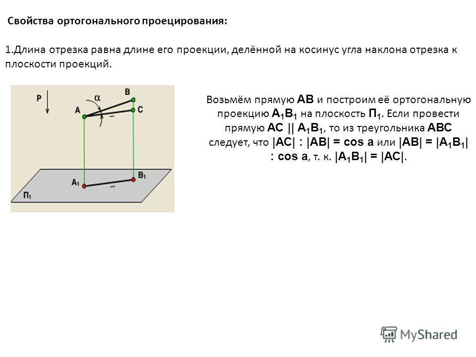 Свойства ортогонального проецирования: 1.Длина отрезка равна длине его проекции, делённой на косинус угла наклона отрезка к плоскости проекций. Возьмём прямую АВ и построим её ортогональную проекцию А 1 В 1 на плоскость П 1. Если провести прямую АС |