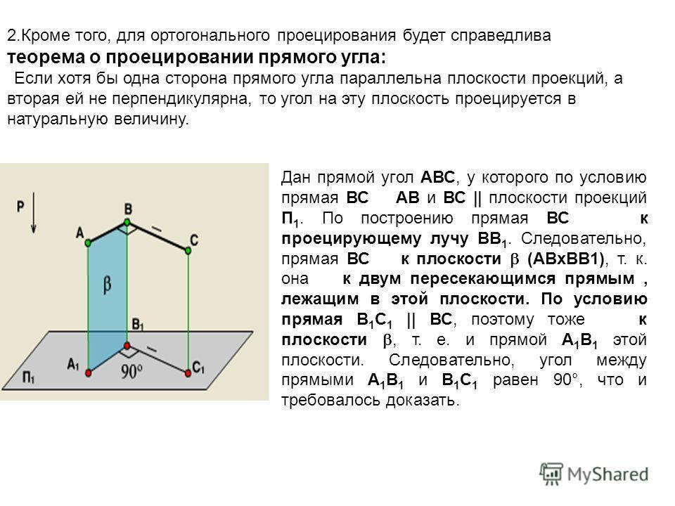 2.Кроме того, для ортогонального проецирования будет справедлива теорема о проецировании прямого угла: Если хотя бы одна сторона прямого угла параллельна плоскости проекций, а вторая ей не перпендикулярна, то угол на эту плоскость проецируется в нату