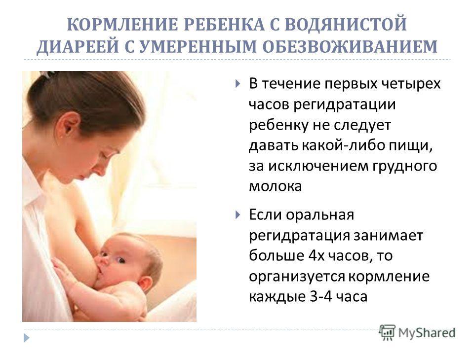 В течение первых четырех часов регидратации ребенку не следует давать какой - либо пищи, за исключением грудного молока Если оральная регидратация занимает больше 4 х часов, то организуется кормление каждые 3-4 часа КОРМЛЕНИЕ РЕБЕНКА С ВОДЯНИСТОЙ ДИА