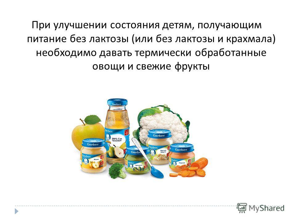 При улучшении состояния детям, получающим питание без лактозы ( или без лактозы и крахмала ) необходимо давать термически обработанные овощи и свежие фрукты