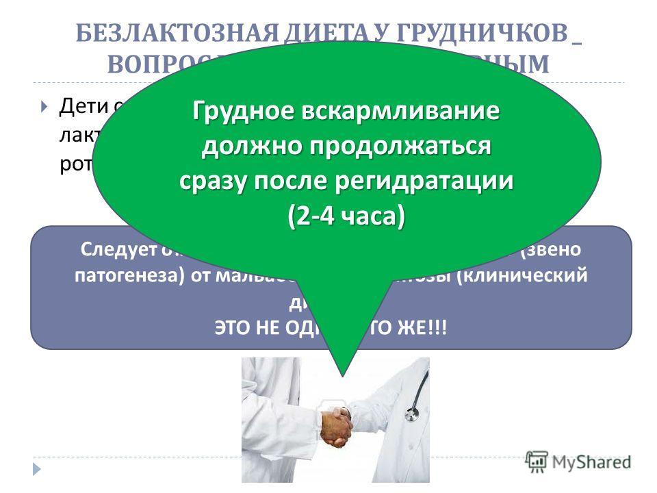 БЕЗЛАКТОЗНАЯ ДИЕТА У ГРУДНИЧКОВ _ ВОПРОС КОГДА - ТО БЫЛ СПОРНЫМ Дети с кишечными инфекциями часто имеют лактазную недостаточность - до 88% детей с ротавирусной инфекцией НО !!! Следует отличать лактазную недостаточность ( звено патогенеза ) от мальаб