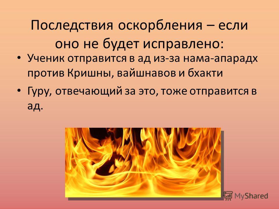 Последствия оскорбления – если оно не будет исправлено: Ученик отправится в ад из-за нама-апарадх против Кришны, вайшнавов и бхакти Гуру, отвечающий за это, тоже отправится в ад.